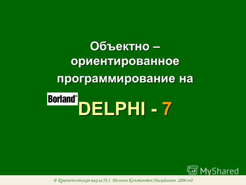 Объектно – ориентированное программирование на DELPHI - 7 @ Краснополянская школа 1 Домнин Константин Михайлович 2006 год