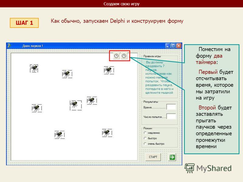 Создаем свою игру ШАГ 1 Как обычно, запускаем Delphi и конструируем форму Поместим на форму два таймера: Первый будет отсчитывать время, которое мы затратили на игру Второй будет заставлять прыгать паучков через определенные промежутки времени