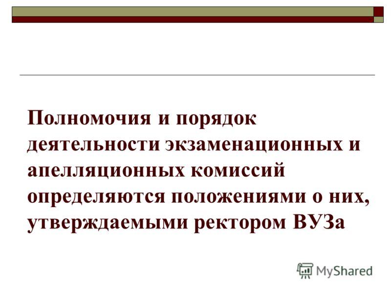 Полномочия и порядок деятельности экзаменационных и апелляционных комиссий определяются положениями о них, утверждаемыми ректором ВУЗа