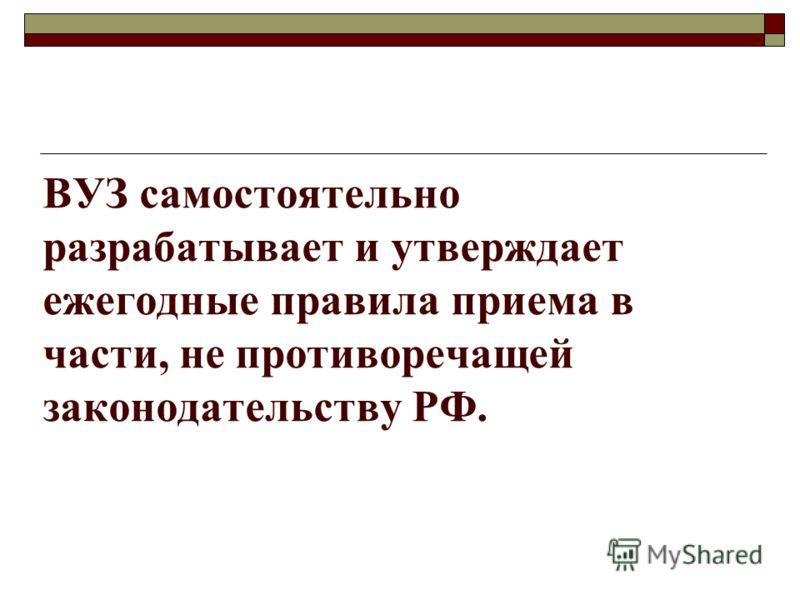 ВУЗ самостоятельно разрабатывает и утверждает ежегодные правила приема в части, не противоречащей законодательству РФ.