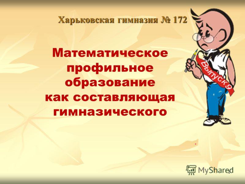1 Харьковская гимназия 172 Математическое профильное образование как составляющая гимназического