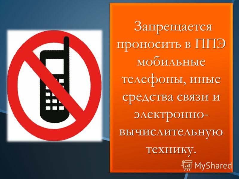 Запрещается проносить в ППЭ мобильные телефоны, иные средства связи и электронно- вычислительную технику. Запрещается проносить в ППЭ мобильные телефоны, иные средства связи и электронно- вычислительную технику.