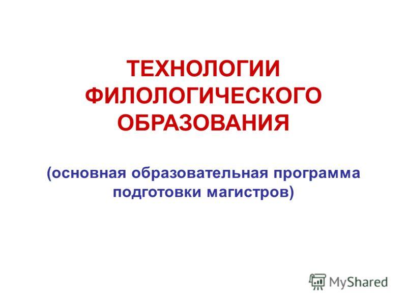 ТЕХНОЛОГИИ ФИЛОЛОГИЧЕСКОГО ОБРАЗОВАНИЯ (основная образовательная программа подготовки магистров)