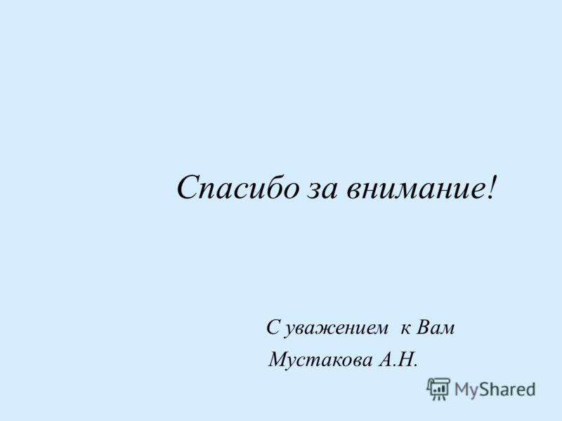 Спасибо за внимание! С уважением к Вам Мустакова А.Н.