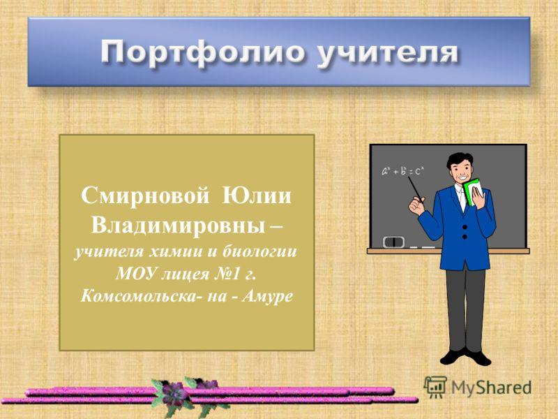 Смирновой Юлии Владимировны – учителя химии и биологии МОУ лицея 1 г. Комсомольска- на - Амуре