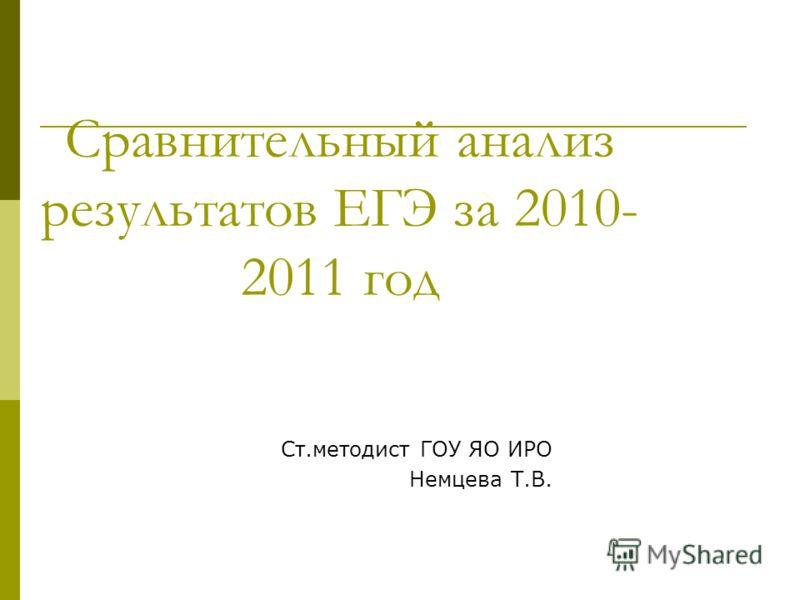 Сравнительный анализ результатов ЕГЭ за 2010- 2011 год Ст.методист ГОУ ЯО ИРО Немцева Т.В.