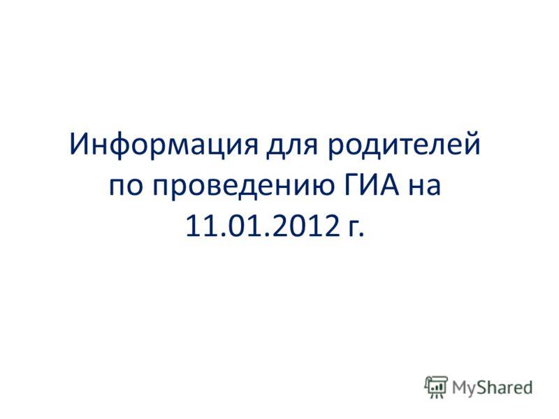 Информация для родителей по проведению ГИА на 11.01.2012 г.