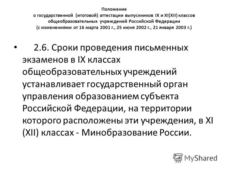 Положение о государственной (итоговой) аттестации выпускников IX и XI(XII) классов общеобразовательных учреждений Российской Федерации (с изменениями от 16 марта 2001 г., 25 июня 2002 г., 21 января 2003 г.) 2.6. Сроки проведения письменных экзаменов