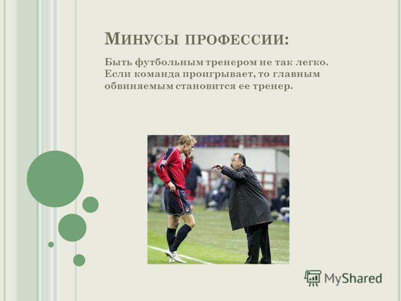 М ИНУСЫ ПРОФЕССИИ : Быть футбольным тренером не так легко. Если команда проигрывает, то главным обвиняемым становится ее тренер.