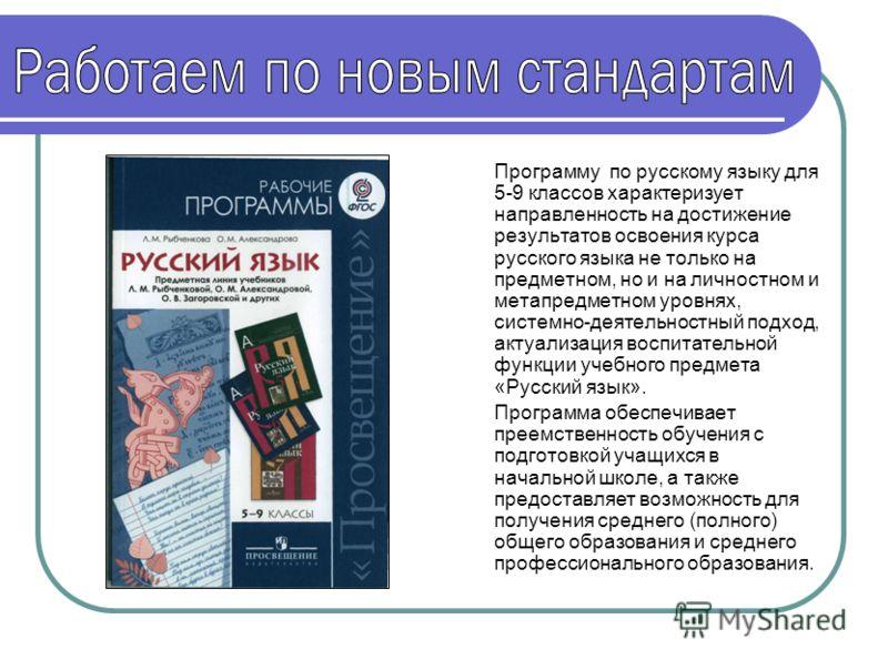 Программу по русскому языку для 5-9 классов характеризует направленность на достижение результатов освоения курса русского языка не только на предметном, но и на личностном и метапредметном уровнях, системно-деятельностный подход, актуализация воспит