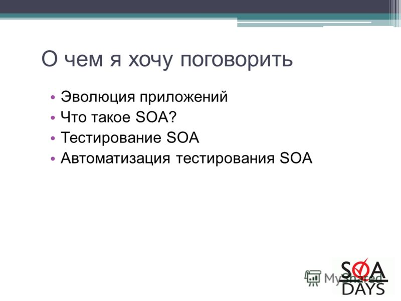 О чем я хочу поговорить Эволюция приложений Что такое SOA? Тестирование SOA Автоматизация тестирования SOA