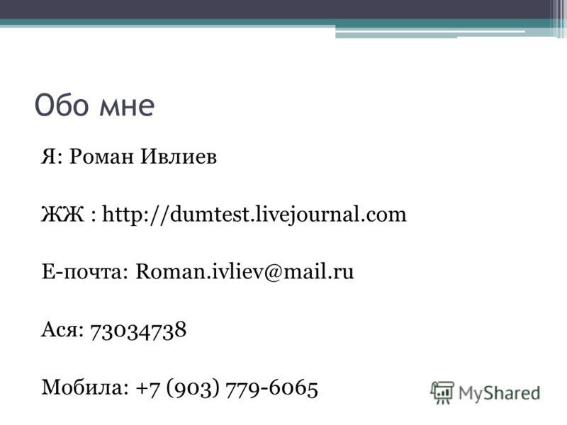 Обо мне Я: Роман Ивлиев ЖЖ : http://dumtest.livejournal.com Е-почта: Roman.ivliev@mail.ru Ася: 73034738 Мобила: +7 (903) 779-6065
