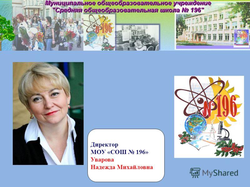 Директор МОУ «СОШ 196» Уварова Надежда Михайловна