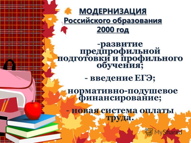 МОДЕРНИЗАЦИЯ Российского образования 2000 год -развитие предпрофильной подготовки и профильного обучения; - - введение ЕГЭ; - нормативно-подушевое финансирование; - новая система оплаты труда.
