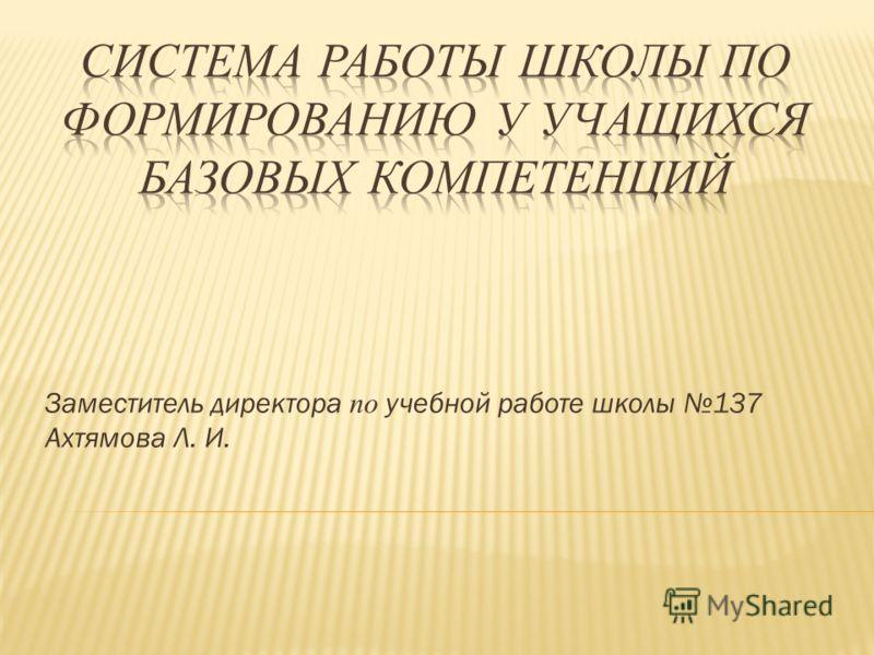 Заместитель директора по учебной работе школы 137 Ахтямова Л. И.