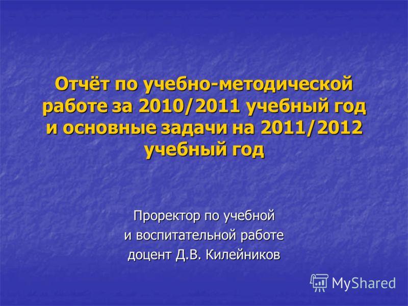 Отчёт по учебно-методической работе за 2010/2011 учебный год и основные задачи на 2011/2012 учебный год Проректор по учебной и воспитательной работе доцент Д.В. Килейников