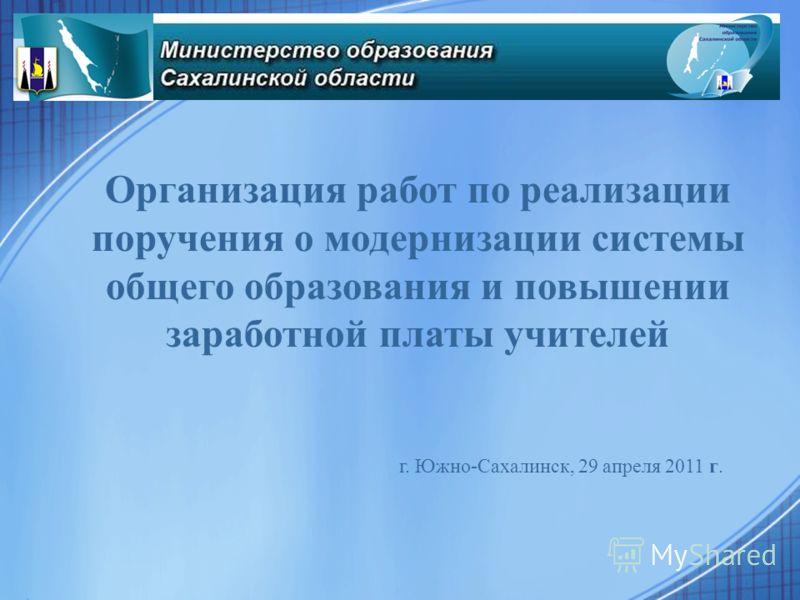 Организация работ по реализации поручения о модернизации системы общего образования и повышении заработной платы учителей г. Южно-Сахалинск, 29 апреля 2011 г.