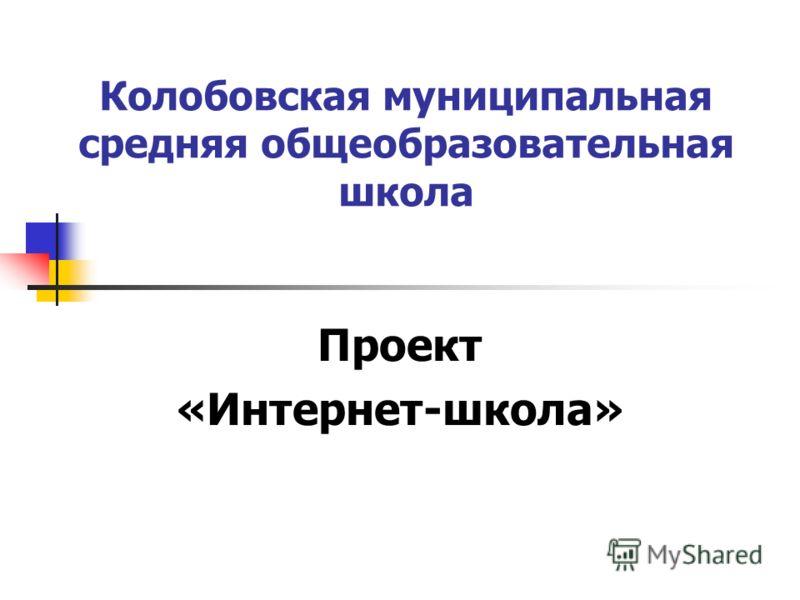 Колобовская муниципальная средняя общеобразовательная школа Проект «Интернет-школа»