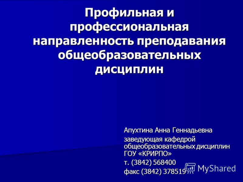 Профильная и профессиональная направленность преподавания общеобразовательных дисциплин Апухтина Анна Геннадьевна заведующая кафедрой общеобразовательных дисциплин ГОУ «КРИРПО» т. (3842) 568400 факс (3842) 378519