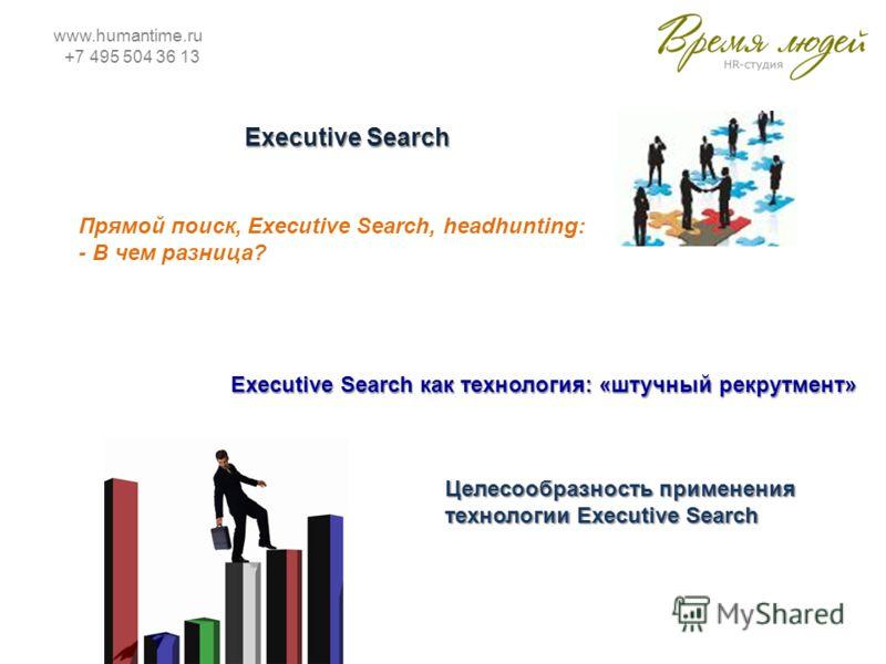 www.humantime.ru +7 495 504 36 13 Executive Search Прямой поиск, Executive Search, headhunting: - В чем разница? Executive Search как технология: «штучный рекрутмент» Целесообразность применения технологии Executive Search