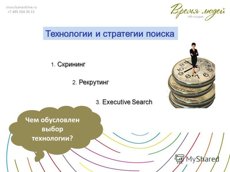 www.humantime.ru +7 495 504 36 13 Скрининг 1. Скрининг Рекрутинг 2. Рекрутинг Executive Search 3. Executive Search Чем обусловлен выбор технологии?