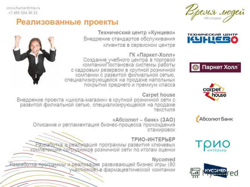 www.humantime.ru +7 495 504 36 13 Реализованные проекты Технический центр «Кунцево» Внедрение стандартов обслуживания клиентов в сервисном центре ГК «Паркет-Холл» Создание учебного центра в торговой компанииПостановка системы работы с кадровым резерв