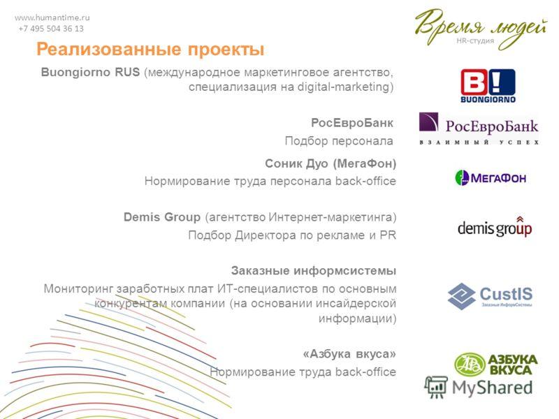 www.humantime.ru +7 495 504 36 13 Реализованные проекты Buongiorno RUS (международное маркетинговое агентство, специализация на digital-marketing) РосЕвроБанк Подбор персонала Соник Дуо (МегаФон) Нормирование труда персонала back-office Demis Group (