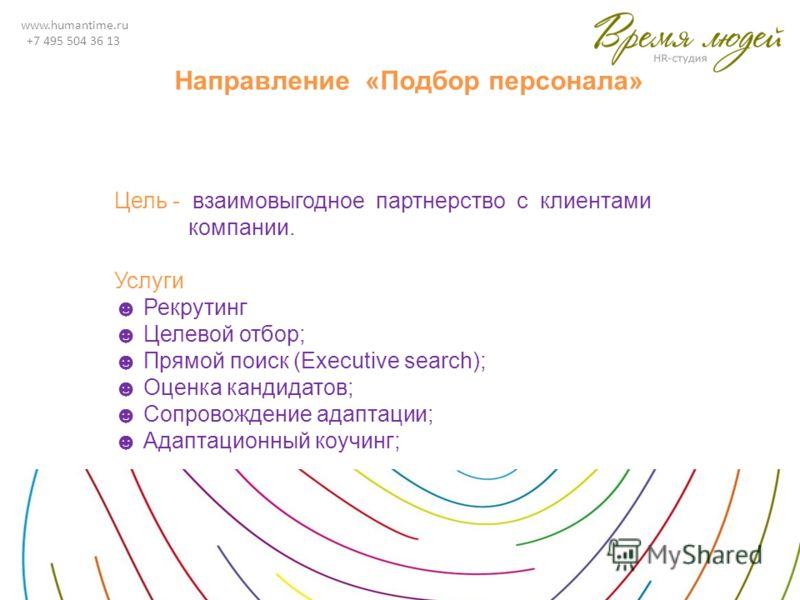 www.humantime.ru +7 495 504 36 13 Направление «Подбор персонала» Цель - взаимовыгодное партнерство с клиентами компании. Услуги Рекрутинг Целевой отбор; Прямой поиск (Executive search); Оценка кандидатов; Сопровождение адаптации; Адаптационный коучин