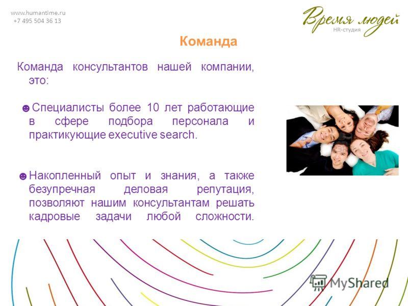 www.humantime.ru +7 495 504 36 13 Команда Команда консультантов нашей компании, это: Специалисты более 10 лет работающие в сфере подбора персонала и практикующие executive search. Накопленный опыт и знания, а также безупречная деловая репутация, позв