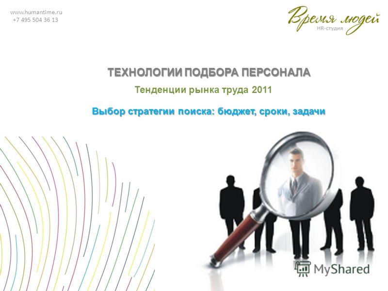 www.humantime.ru +7 495 504 36 13 ТЕХНОЛОГИИ ПОДБОРА ПЕРСОНАЛА Тенденции рынка труда 2011 Выбор стратегии поиска: бюджет, сроки, задачи
