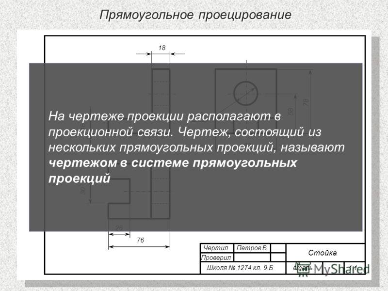 Прямоугольное проецирование 76 78 18 30 58 60 Ф 30 26 18 Чертил Петров В. Проверил Школя 1274 кл. 9 Б сталь 1:1 Стойка На чертеже проекции располагают в проекционной связи. Чертеж, состоящий из нескольких прямоугольных проекций, называют чертежом в с