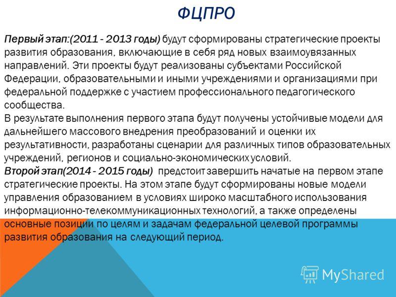 Первый этап:(2011 - 2013 годы) будут сформированы стратегические проекты развития образования, включающие в себя ряд новых взаимоувязанных направлений. Эти проекты будут реализованы субъектами Российской Федерации, образовательными и иными учреждени