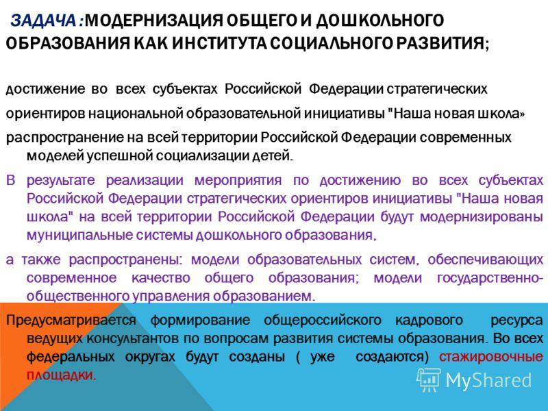 ЗАДАЧА :МОДЕРНИЗАЦИЯ ОБЩЕГО И ДОШКОЛЬНОГО ОБРАЗОВАНИЯ КАК ИНСТИТУТА СОЦИАЛЬНОГО РАЗВИТИЯ; достижение во всех субъектах Российской Федерации стратегических ориентиров национальной образовательной инициативы