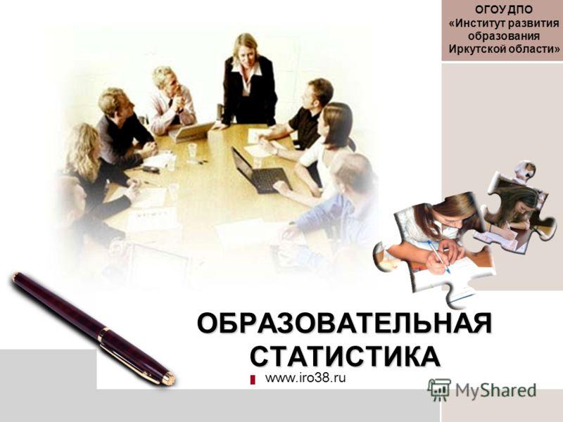 ОБРАЗОВАТЕЛЬНАЯ СТАТИСТИКА www.iro38.ru ОГОУ ДПО «Институт развития образования Иркутской области»