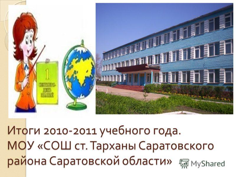 Итоги 2010-2011 учебного года. МОУ « СОШ ст. Тарханы Саратовского района Саратовской области »