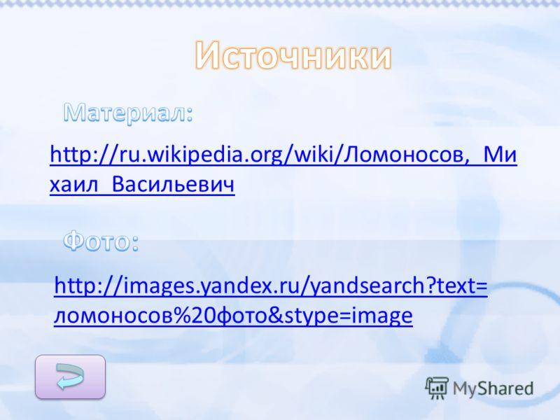 http://images.yandex.ru/yandsearch?text= ломоносов%20фото&stype=image http://ru.wikipedia.org/wiki/Ломоносов,_Ми хаил_Васильевич