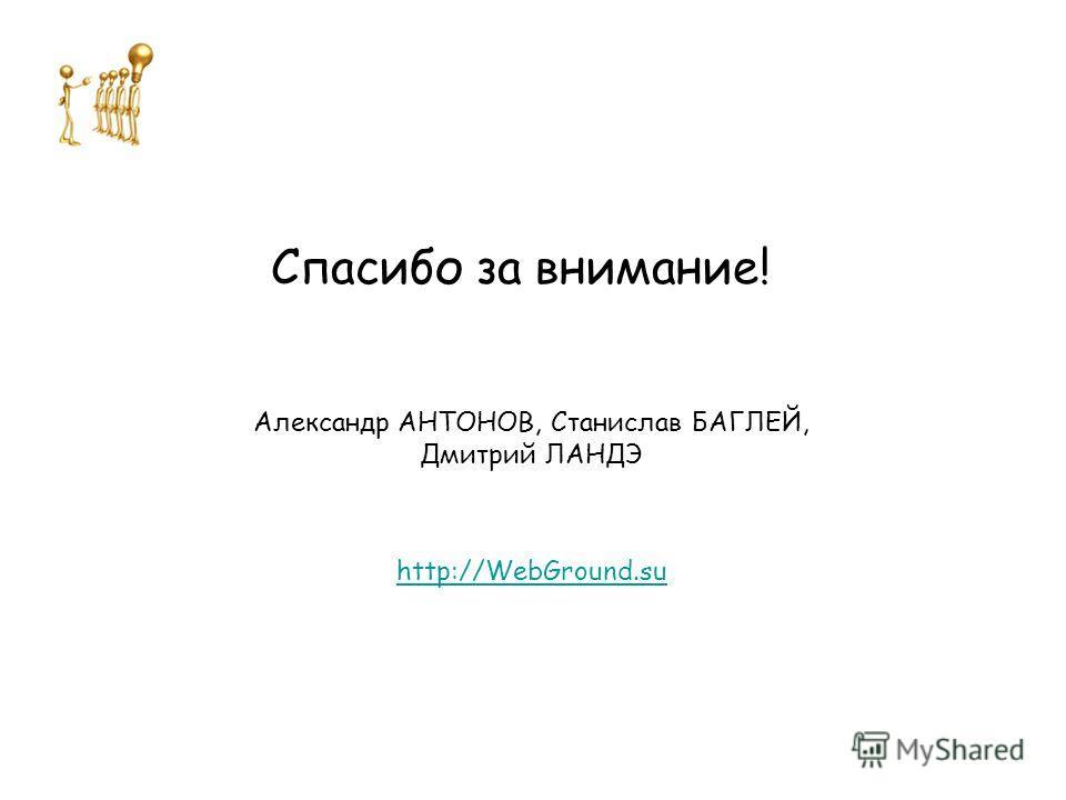 Спасибо за внимание! Александр АНТОНОВ, Станислав БАГЛЕЙ, Дмитрий ЛАНДЭ http://WebGround.su