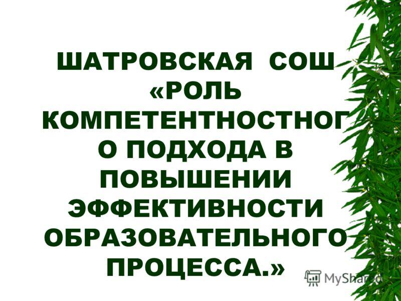 ШАТРОВСКАЯ СОШ «РОЛЬ КОМПЕТЕНТНОСТНОГ О ПОДХОДА В ПОВЫШЕНИИ ЭФФЕКТИВНОСТИ ОБРАЗОВАТЕЛЬНОГО ПРОЦЕССА.»