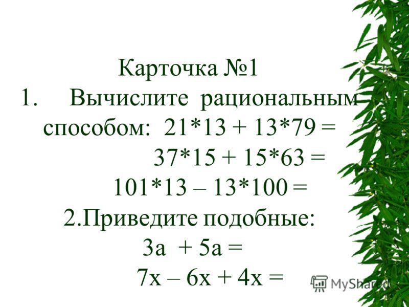 Карточка 1 1. Вычислите рациональным способом: 21*13 + 13*79 = 37*15 + 15*63 = 101*13 – 13*100 = 2.Приведите подобные: 3а + 5а = 7х – 6х + 4х =