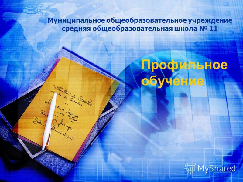 Муниципальное общеобразовательное учреждение средняя общеобразовательная школа 11 Профильное обучение