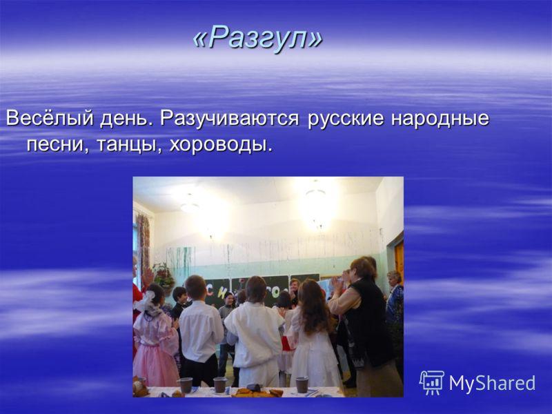 «Разгул» Весёлый день. Разучиваются русские народные песни, танцы, хороводы.