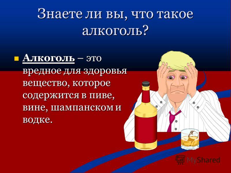 Знаете ли вы, что такое алкоголь? Алкоголь – это вредное для здоровья вещество, которое содержится в пиве, вине, шампанском и водке. Алкоголь – это вредное для здоровья вещество, которое содержится в пиве, вине, шампанском и водке.