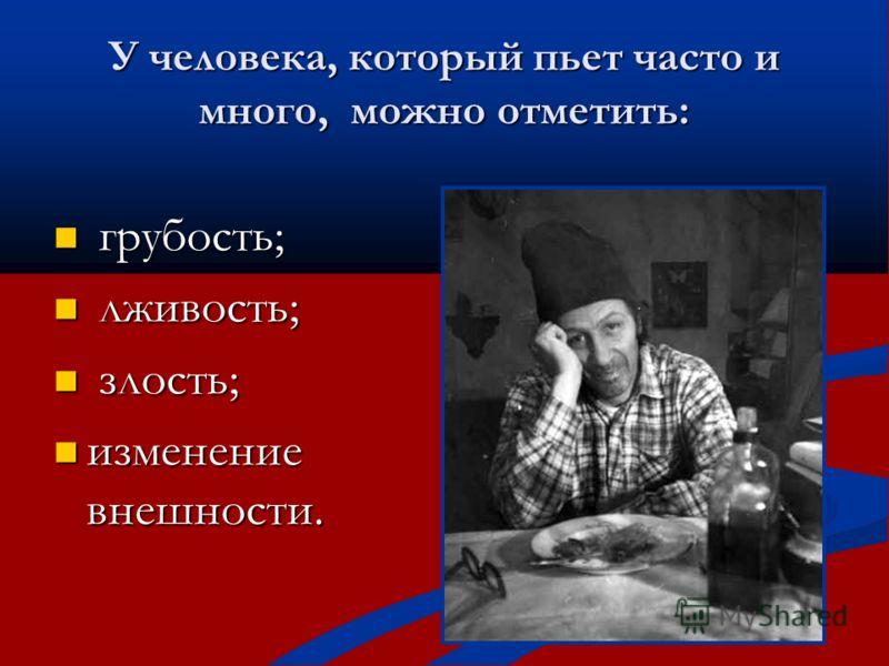 У человека, который пьет часто и много, можно отметить: грубость; грубость; лживость; лживость; злость; злость; изменение внешности. изменение внешности.
