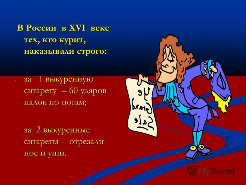В России в XVI веке тех, кто курит, наказывали строго: В России в XVI веке тех, кто курит, наказывали строго: - за 1 выкуренную сигарету – 60 ударов палок по ногам; - за 2 выкуренные сигареты - отрезали нос и уши.