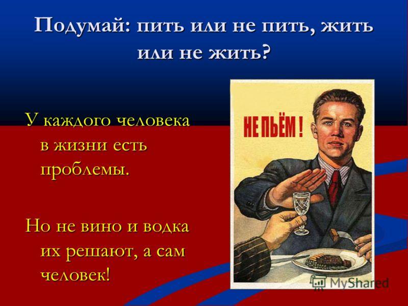 Подумай: пить или не пить, жить или не жить? У каждого человека в жизни есть проблемы. Но не вино и водка их решают, а сам человек!