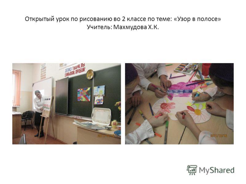 Открытый урок по рисованию во 2 классе по теме: «Узор в полосе» Учитель: Махмудова Х.К.