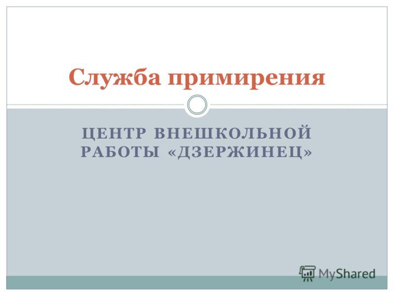 ЦЕНТР ВНЕШКОЛЬНОЙ РАБОТЫ «ДЗЕРЖИНЕЦ» Служба примирения