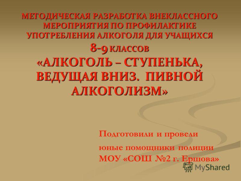 МЕТОДИЧЕСКАЯ РАЗРАБОТКА ВНЕКЛАССНОГО МЕРОПРИЯТИЯ ПО ПРОФИЛАКТИКЕ УПОТРЕБЛЕНИЯ АЛКОГОЛЯ ДЛЯ УЧАЩИХСЯ 8-9 КЛАССОВ «АЛКОГОЛЬ – СТУПЕНЬКА, ВЕДУЩАЯ ВНИЗ. ПИВНОЙ АЛКОГОЛИЗМ» Подготовили и провели юные помощники полиции МОУ «СОШ 2 г. Ершова»