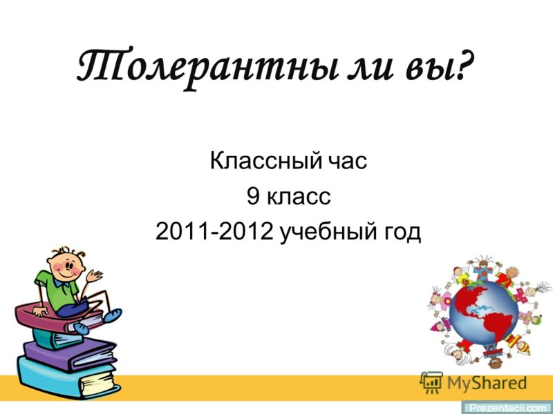 Толерантны ли вы? Классный час 9 класс 2011-2012 учебный год Prezentacii.com