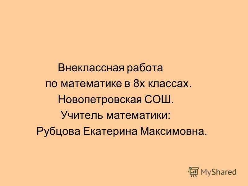 Внеклассная работа по математике в 8х классах. Новопетровская СОШ. Учитель математики: Рубцова Екатерина Максимовна.